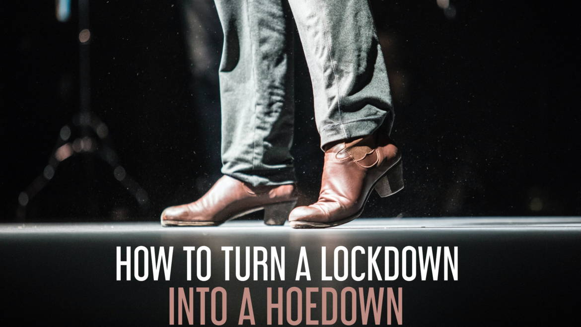 How to Turn a Lockdown into a Hoedown